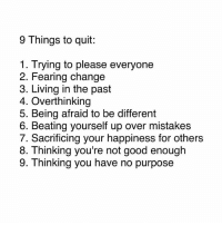 👏🏻: 9 Things to quit:  1. Trying to please everyone  2. Fearing change  3. Living in the past  4. Overthinking  5. Being afraid to be different  6. Beating yourself up over mistakes  7. Sacrificing your happiness for others  8. T hinking you're not good enough  9. Thinking you have no purpose 👏🏻