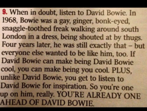 mamrie:  brucesgirlangela:  Live by this  So much yes. : 9. When in doubt, listen to David Bowie. In  1968, Bowie was a gay, ginger, bonk-eyed,  snaggle-toothed freak walking around south  London in a dress, being shouted at by thugs.  Four years later, he was still exactly that - but  everyone else wanted to be like him, too. If  David Bowie can make being David Bowie  cool, you can make being you cool. PLUS,  unlike David Bowie, you get to listen to  David Bowie for inspiration. So you're one  up on him, really. YOU'RE ALREADY ONE  AHEAD OF DAVID BOWIE. mamrie:  brucesgirlangela:  Live by this  So much yes.
