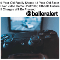 "Head, Memes, and Video Games: 9-Year-Old Fatally Shoots 13-Year-Old Sister  Over Video Game Controller; Officials Unsure  If Charges Will Be Pressed  @balleralert  CB. 9-Year-Old Fatally Shoots 13-Year-Old Sister Over Video Game Controller; Officials Unsure If Charges Will Be Pressed - blogged by @MsJennyb ⠀⠀⠀⠀⠀⠀⠀⠀⠀ ⠀⠀⠀⠀⠀⠀⠀⠀⠀ On Saturday, tragedy struck in Monroe County, Mississippi, when a 13-year-old girl was shot and killed by her 9-year-old brother over a video game. ⠀⠀⠀⠀⠀⠀⠀⠀⠀ ⠀⠀⠀⠀⠀⠀⠀⠀⠀ According to USA Today, the incident occurred after the young girl refused to give up a video game controller when her brother wanted it. As a result, officials say the young boy grabbed a gun and shot his sister in the back of the head, as the bullet pierced her brain. ⠀⠀⠀⠀⠀⠀⠀⠀⠀ ⠀⠀⠀⠀⠀⠀⠀⠀⠀ The teenage girl was rushed to a local hospital, where she later died. ⠀⠀⠀⠀⠀⠀⠀⠀⠀ ⠀⠀⠀⠀⠀⠀⠀⠀⠀ ""He's just 9. I assume he's seen this on video games or TV,"" Monroe County Sheriff Cecil Cantrell said. ""I don't know if he knew exactly what this would do. I can't answer that. I do know it's a tragedy."" ⠀⠀⠀⠀⠀⠀⠀⠀⠀ ⠀⠀⠀⠀⠀⠀⠀⠀⠀ ""This is all new ground for us, we've never dealt with a kid shooting a kid at age 9,"" Cantrell said. ""We don't know yet what kind of charges or if charges will be pressed. We want to make sure we're doing everything correctly."" ⠀⠀⠀⠀⠀⠀⠀⠀⠀ ⠀⠀⠀⠀⠀⠀⠀⠀⠀ ""That's why I'm not too fast to say anything because there are juveniles involved. We want to do what's right and we're going to get it right."""