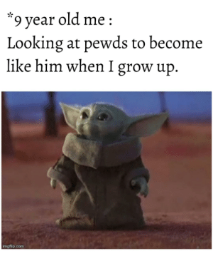 Old, Inspiration, and Looking: 9 year old me  Looking at pewds to become  like him when I grow up.  imgflip.com Did I tell you guys that pewds is an Inspiration for me?