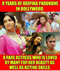 Deepika Padukone.: 9 YEARS OF DEEPIKA PADUKONE  IN BOLLYWOOD  RV CJ  WWW. RVCJ.COM  A RARE ACTRESS WHOIS LOVED  BY MANY FOR HER BEAUTY AS  WELL AS ACTING SKILLS Deepika Padukone.
