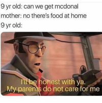 Food, Instagram, and Memes: 9 yr old: can we get mcdonal  mother: no there's food at home  9 yr old:  tt be honest with ya.  My parents do not care for me Request @couplesnote for more 18+ sexual memes on instagram😘💦👅