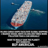 Memes, News, and China: 90,000 CARGO SHIPS FACILITATE GLOBAL SHIPPING  1 MAERSK VESSEL EMITS 50,000,000 TIMES MORE  POLLUTION THAN A CAR ANNUALLY  WANT TO REALLY SAVE THE PLANET?  BUY DOMESTIC.  BUY AMERICAN. o omericefias  @_americafirst For more conservative news check out @_americafirst_ Still believe in globalwarming ? Want to save the world? Buy american goods than! Thus there'll be no need in these overloaded cargo freighters from China !