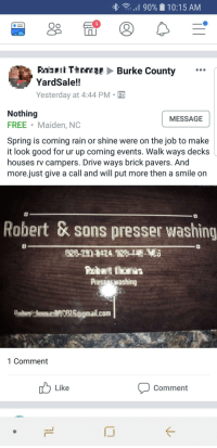 Nothing Free: 90%  10:15 AM  Oo  RIJF Iİ TtMU Burke County  YardSale!!  Yesterday at 4:44 PM-  Nothing  FREE Maiden, NC  Spring is coming rain or shine were on the job to make  it look good for ur up coming events. Walk ways decks  houses rv campers. Drive ways brick pavers. And  more.just give a call and will put more then a smile on  MESSAGE  Robert & sons presser washing  Presses washing  Pagmail.com  1 Comment  Like  Comment