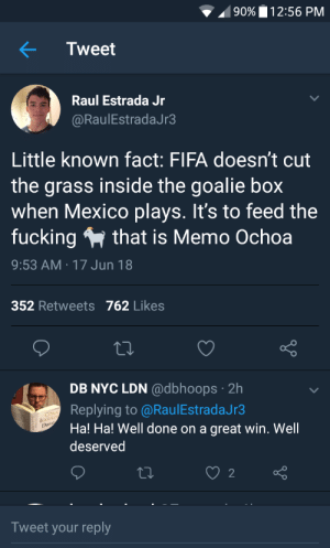 Fifa, Fucking, and Mexico: 90%  2:56 PM  Tweet  Raul Estrada Jr  @RaulEstradaJr3  Little known fact: FIFA doesn't cut  the grass inside the goalie box  when Mexico plays. It's to feed the  fucking that is Memo Ochoa  9:53 AM 17 Jun 18  352 Retweets 762 Likes  DB NYC LDN @dbhoops. 2h  Replying to @RaulEstradaJr3  Ha! Ha! Well done on a great win. Well  deserved  IGGUL  Du  2  Tweet your reply Mexico doesnt need a wall. We got a Memo Ochoa
