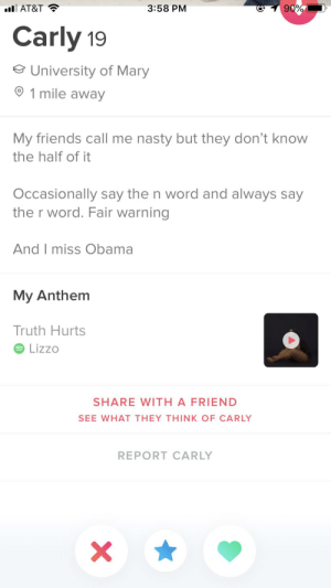 Friends, Nasty, and Obama: 90%  3:58 PM  l AT&T  Carly 19  University of Mary  1 mile away  My friends call me nasty but they don't know  the half of it  Occasionally say the n word and always say  the r word. Fair warning  And I miss Obama  My Anthem  Truth Hurts  Lizzo  SHARE WITH A FRIEND  SEE WHAT THEY THINK OF CARLY  REPORT CARLY  X It would appear we have an interesting girl