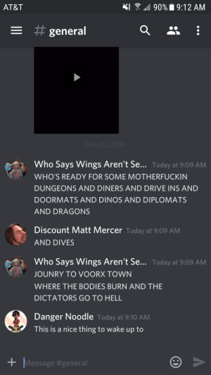 About to go fight our first BBEG boss (Voorx). This was the wake-up call before the game: 90%9:12 AM  AT&T  = #  general  Nov 30, 2019  Who Says Wings Aren't Se... Today at 9:09 AM  WHO'S READY FOR SOME MOTHERFUCKIN  DUNGEONS AND DINERS AND DRIVE INS AND  DOORMATS AND DINOS AND DIPLOMATS  AND DRAGONS  Discount Matt Mercer Today at 9:09 AM  AND DIVES  Who Says Wings Aren't Se... Today at 9:09 AM  JOUNRY TO VOORX TOWN  WHERE THE BODIES BURN AND THE  DICTATORS GO TO HELL  Danger Noodle Today at 9:10AM  This is a nice thing to wake  to  dn  Message About to go fight our first BBEG boss (Voorx). This was the wake-up call before the game