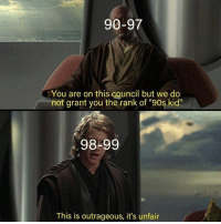 "Outrageous: 90-97  You are on this council but we do  not grant you the rank of ""90s kid""  98-99  This is outrageous, it's unfair"