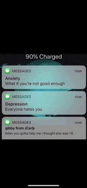 Dank, iCarly, and Memes: 90% Charged  MESSAGES  Anxiety  What if you're not good enough  now  MESSAGES  now  Depression  Everyone hates you  MESSAGES  now  gibby from iCarly  listen you gotta help me i thought she was 18 me irl by HBG2004 MORE MEMES