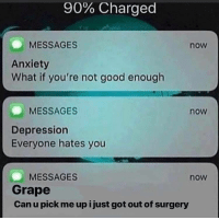 Memes, Anxiety, and Depression: 90% Charged  MESSAGES  now  Anxiety  What if you're not good enough  MESSAGES  now  Depression  Everyone hates you  MESSAGES  Grape  Can u pick me up i just got out of surgery  now Only text you when they need you via /r/memes https://ift.tt/2OUCy4N