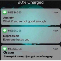 Anxiety, Depression, and Good: 90% Charged  MESSAGES  now  Anxiety  What if you're not good enough  MESSAGES  now  Depression  Everyone hates you  MESSAGES  Grape  Can u pick me up i just got out of surgery  now 🔪🍇🔬