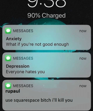 Bitch, Anxiety, and Depression: 90% Charged  MESSAGES  now  Anxiety  What if you're not good enough  MESSAGES  now  Depression  Everyone hates you  MESSAGES  rupaul  now  use squarespace bitch i'll kill you
