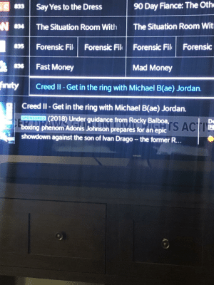 Michael B(ae) Jordan: 90 Day Fiance: The Oth  833  Say Yes to the Dress  The Situation Room Witi  The Situation Room With  Forensic Fil  Forensic Fil Forensic  835  Forensic Fil  Fast Money  836  Mad Money  inwity  Creed II- Get in the ring with Michael B(ae) Jordan.  Creed II-Get in the ring with Michael B(ae) Jordan.  (2018) Under guidance from Rocky Balboa AC  SPONSORED  Da  boxing phenom Adonis Johnson prepares for an epic  showdown against the son of Ivan Drago - the former R... Michael B(ae) Jordan