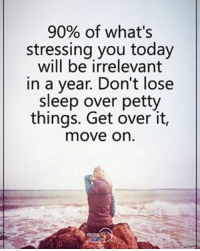 90% of what's stressing you today will be irrelevant in a year. Don't lose sleep over petty things. Get over it, move on. positiveenergyplus: 90% of what's  stressing you today  will be irrelevant  in a year. Don't lose  sleep over petty  things. Get over it,  move on 90% of what's stressing you today will be irrelevant in a year. Don't lose sleep over petty things. Get over it, move on. positiveenergyplus