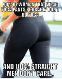 Yoga Pants: 90% WOMAN THAT WEAR  YOGA  PANTS PROBABDYDONT  DO YOGA  AND 100%  STRAIGHT  MEN DONT CARE