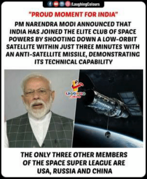"#PMModi #NarendraModi #EliteSpacePower #MissionShakti: 9030  ""PROUD MOMENT FOR INDIA""  PM NARENDRA MODI ANNOUNCED THAT  INDIA HAS JOINED THE ELITE CLUB OF SPACE  POWERS BY SHOOTING DOWN A LOW-ORBIT  SATELLITE WITHIN JUST THREE MINUTES WITH  AN ANTI-SATELLITE MISSILE, DEMONSTRATING  ITS TECHNICAL CAPABILITY  THE ONLY THREE OTHER MEMBERS  OF THE SPACE SUPER LEAGUE ARE  USA, RUSSIA AND CHINA #PMModi #NarendraModi #EliteSpacePower #MissionShakti"
