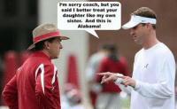 Only in Alabama! Like Our Page NFL Memes: I'm sorry coach, but you  said I better treat your  daughter like my own  sister. And this is  Alabama! Only in Alabama! Like Our Page NFL Memes