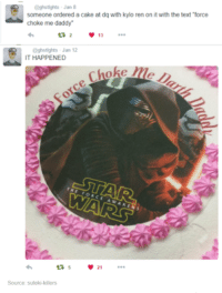 "force choke: @ghs tights Jan 8  someone ordered a cake at dq with kylo ren on it with the text ""force  choke me daddy  13  @ghstlghts Jan 12  IT HAPPENED  STAR  21  Source: suteki-killers"