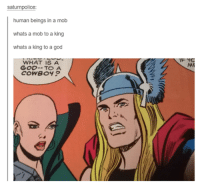 Funny, God, and Tumblr: saturnpolice  human beings in a mob  whats a mob to a king  whats a king to a god  WHAT IS A  GOD TO A  COWBOY?