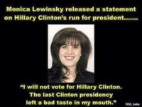 "monica: Monica Lewinsky released a statement  on Hillary Clinton's run for president.......  ""I will not vote for Hillary Clinton.  The last Clinton presidency  left a bad taste in my mouth."