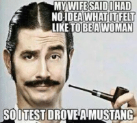 My Wife Meme: MY WIFE SAID DHAD  NO IDEA WHAT IT FELT  LIKE TO BEA AWOMAN  SOUTESTDROVEA MUSTANG