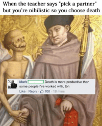 "Like Classical Art Memes for more: When the teacher says ""pick a partner""  but you're nihilistic so you choose death  SR Mark  Death is more productive than  some people l've worked with, tbh  Like Reply  100  18 mins Like Classical Art Memes for more"