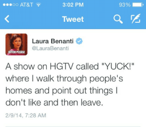 "Bitch, At&t, and Hgtv: 90oo AT&T  3:02 PM  93 %  Tweet  Laura Benanti  @LauraBenanti  BITCH PLEASE  A show on HGTV called ""YUCK!""  where I walk through people's  homes and point out things  don't like and then leave  2/9/14, 7:28 AM"