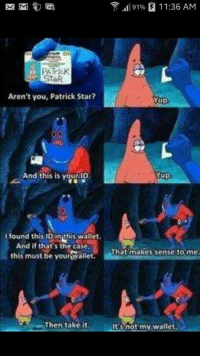 Best of Cartoons is the shit! :): 91% 11:36 AM  EK M  Aren't you, Patrick Star?  Mup  And this is your ID  Yup.  l found this ID in this wallet.  And if that's the case,  That makes sense to me  this must be your wallet.  Then take it.  It's not my wallet. Best of Cartoons is the shit! :)