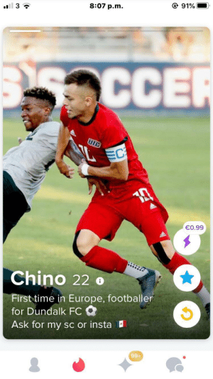 A new signing for Dundalk FC in the Irish football league got leaked because a female fan came across him on Tinder before the club announced it.: @ 91%  8:07 p.m.  all 3 ?  maCCER  UIC  EC  €0.99  Chino 22 o  First time in Europe, footballer  for Dundalk FC O  Ask for my sc or insta  99+ A new signing for Dundalk FC in the Irish football league got leaked because a female fan came across him on Tinder before the club announced it.