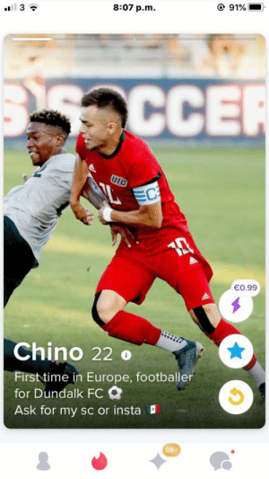 Dundalk FC's new signing was leaked early due to a female fan finding the player's Tinder account before the club announced him...: @ 91%  8:07 p.m.  ll 3 ?  353CCE  UIC  EC  €0.99  Chino 22 o  First time in Europe, footballer  for Dundalk FC O  Ask for my sc or insta  99+ Dundalk FC's new signing was leaked early due to a female fan finding the player's Tinder account before the club announced him...