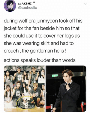 Memes, Wolf, and Exo: 91 AKSHI 21  @exohoelic  during wolf era junmyeon took off his  jacket for the fan beside him so that  she could use it to cover her legs as  she was wearing skirt and had to  crouch, the gentleman he is!  actions speaks louder than words EXO memes