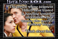 """logic 101: http://  gic10  L OCICL OL.com  gic  he person whose judgment  Hillary most trusted  in handling sensitive  H information was  a  ttp  woman who married  ht  Anthony Weiner.  ttp  Think about that""""  ral Logic 101.com http:l Liberal Loaic101. com http"""