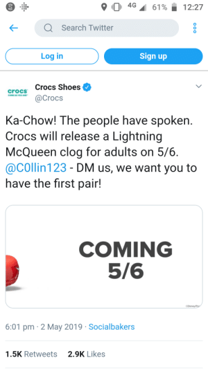 Crocs, Shoes, and Twitter: 9101 4G 61% 12:27  Q Search Twitter  Log in  Sign up  Crocs Shoes  crocs  Crocs  COME AS YOU ARE  Ka-Chow! The people have spoken  Crocs will release a Lightning  McQueen clog for adults on 5/6  @COllin 123 - DM us, we want you to  have the first pair!  COMING  5/6  cosney  6:01 pm 2 May 2019 Socialbakers  2.9K Likes  1.5K Retweets Pewds you gonna buy them?#thankyoupewdiepie