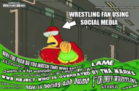 Bored, Social Media, and Ted: EAaBox.COM/  WRESTINGMENES  WRESTLING FAN USING  SOCIAL MEDIA  KiLLYOURSEifaf  kilLnERICKDOYOUWATCHTHAT  LAME  ngan TED BY TN  JUSta LoadowEsm  Day  Owens is a fat wannabe toadofmd CWW-  REJECT.WHO IS OVERRATED BY  exenstsa  WAS  LUCHa UNaeraroUNdP JUS taco  WWE REJE  FCK  Maro re fr-RNH is boring  stup to You's OT GEEZE  BACK TO THE KITCHEN  0 ZE GOGGLES. ZEY DO NOTHING