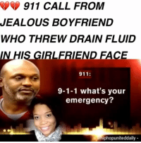 Bad, Jealous, and Memes: 911 CALL FROM  JEALOUS BOYFRIEND  WHO THREW DRAIN FLUID  N HIS GIRLFRIEND FACE  911:  9-1-1 what's your  emergency?  iphopuniteddaily @Regran_ed from @hiphopuniteddaily - 💔💔 This story is so heartbreaking and evil. A boyfriend called 911 to get emergency help for his girlfriend who he said allegedly slipped and fell and got industrial drain fluid in her eyes.The burns were so severe that she slipped into a coma. Doctors used skin from other body parts to do her facial repair surgery (skin graph ).But when she woke up from the coma she noticed that the police had it reported as an accident. That's when she called the cops and had him arrested. The lady said the boyfriend knew she was about to break up with him so he got upset and threw drain fluid in her face. The judge didn't buy the boyfriend's original story that it was an accident and sentenced him to 20 years in prison. I feel so bad for this lady and what she went through. This guy is a pathetic loser for harming her. - regrann