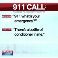 "Meme, Memes, and Paradise: 911 CALL  PARADISE PD EMERGENCY SERVICE  911 what's your  emergency?""  OPERATOR:  CALLER""There's a bottle of  conditioner in me.""  PARADISE I cried literal tears. _____________________ callofdaddy fortnite victoryroyale xbox callofduty gaming gamingmemes pubg meme funnymemes fortnitememes pcgaming ps4 playstation bo4 fallout fallout76"