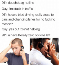 Have you tried going 90mph for 15 feet? What about driving straight into a tree? Try those: 911: douchebag hotline  Guy: I'm stuck in traffic  911: have u tried driving really close to  cars and changing lanes for no fucking  reason?  Guy: yes but it's not helping  911: u have literally zero options left  @Masi Popal Have you tried going 90mph for 15 feet? What about driving straight into a tree? Try those