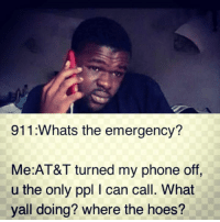 Memes, At&t, and The Hoes: 911 Whats the emergency?  Me AT&T turned my phone off,  u the only ppl I can call. What  yall doing? where the hoes?
