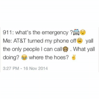 Friends, Funny, and Hoe: 911: What's the emergency  Me: AT&T turned my phone off  yall  the only people l can call What yall  doing?  where the hoes?  3:27 PM 16 Nov 2014 Lol when you have no friends 😂😂😂