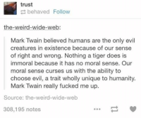 Doe, Fucking, and Funny: trust  behaved Follow  the weird-wide-web:  Mark Twain believed humans are the only evil  creatures in existence because of our sense  of right and wrong. Nothing a tiger does is  immoral because it has no moral sense. Our  moral sense curses us with the ability to  choose evil, a trait wholly unique to humanity.  Mark Twain really fucked me up.  Source: the weird-wide-web  308,195 notes