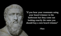 """""""If you hear your roommate using  your beard trimmer in the  bathroom but they come out  looking exactly the same you  should buy a new beard trimmer""""  Plato Like Classical Art Memes for more"""
