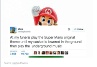 Funny Mario Pictures: slick  Follow  ahellaphantitis  At my funeral play the Super Mario original  theme until my casket is lowered in the ground  then play the underground music  7,655  10,793  Source: jigglypuffsvevo