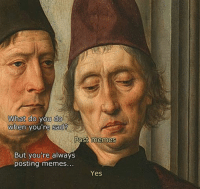 Like Classical Art Memes for more: What do you do  When you're sad?  Post memes  But you're always  posting memes  Yes Like Classical Art Memes for more