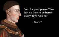 "Like Classical Art Memes for more: ""Am I a good person? No  But do I try to be better  every day? Also no.  Henry V Like Classical Art Memes for more"