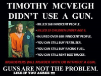 Funny Conservative Memes: TIMOTHY MCVEIGH  DIDN'T USE A GUN  KILLED 168 INNOCENT PEOPLE.  KILLED19 CHILDREN UNDER AGE 6.  B INJURED OVER 680 INNOCENT PEOPLE  YOU CAN STILL BUY FERTILIZER.  YOU CAN STILL BUY RACING FUEL.  YOU CAN STILL RENT BOX TRUCKS.  MURDERERS WILL MURDER WITH OR WITHOUT A GUN.  GUNS ARE NOT THE PROBLEM.  LIKE IF YOU AGREE