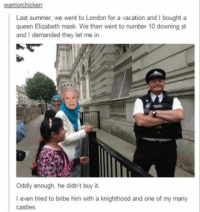 Queen Elizabeth: warriorchicken  Last summer, we went to London for a vacation and l bought a  queen Elizabeth mask. We then went to number 10 downing st  and l demanded they let me in.  Oddly enough, he didn't buy it.  I even tried to bribe him with a knighthood and one of my many  castles