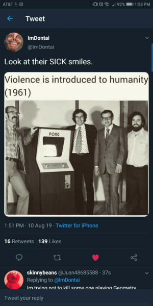 Couldn't have said it better myself (via /r/BlackPeopleTwitter): 92%  1:53 PM  AT&T  Tweet  ImDontai  @lmDonotai  Look at their SICK smiles.  Violence is introduced to humanity  (1961)  PONG  1:51 PM 10 Aug 19 Twitter for iPhone  16 Retweets 139 Likes  skinnybeans @Juan48685588 37s  Replying to @ImDontai  Im trvina not to kill some one nlavina Geometry  Tweet your reply Couldn't have said it better myself (via /r/BlackPeopleTwitter)
