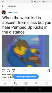 "Dank, Meme, and Weird: 92 % 10.00  Udforsk  bvpe. Folg  When the weird kid is  abscent from class but you  hear Pumped Up Kicks in  the distance  3.956 Synes go  Se flere opslag som dette <p>Only in USA via /r/dank_meme <a href=""http://ift.tt/2E05YcU"">http://ift.tt/2E05YcU</a></p>"
