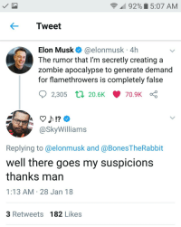 <p>Now the rockets to Mars make sense (via /r/BlackPeopleTwitter)</p>: 92% 15:07 AM  Tweet  Elon Musk @elonmusk 4h  The rumor that I'm secretly creating a  zombie apocalypse to generate demand  for flamethrowers is completely false  2,305  ti 20.6K 70.9K  @SkyWilliams  Replying to @elonmusk and @Bones TheRabbit  well there goes my suspicions  thanks man  1:13 AM 28 Jan 18  3 Retweets 182 Likes <p>Now the rockets to Mars make sense (via /r/BlackPeopleTwitter)</p>