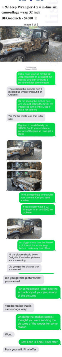 These are too much 😂: 92 Jeep Wrangler 4 x 4 in-line six  camouflage wrap 32 inch  BFGoodrich S4500  image 1 of 5   Text Message  Today 4:38 PM  Hello. I saw your ad for the 92  Jeep Wrangler on Craigslist but I  noticed you didn't include a  picture of it for some reason  There should be pictures now I  messed up when I first put it on  Craigslist  Ok I'm seeing the picture now.  Are you just selling the tires? I'm  interested in the entire Jeep if  that's for sale too  Yes it's the whole jeep that is for  sale  Right on. can definitely do  $4500. Could you send me a  picture of the jeep so I can get a  look?   Think something's wrong with  your camera. Can you send  another  If you actually have a 92  Wrangler I can do $5000 no  problem  I'm diggin those tires but I need  a picture of the whole jeep  before make any final offers  All the picture should be on  Craigslist if not what pictures  are you wanting  Did you get the pictures that  you wanted   Did you get the pictures that  you wanted  For some reason I can't see the  actual body of your jeep in any  of the pictures  You do realize that is  camouflage wrap  Oh dang that makes sense.  thought you were sending me  pictures of the woods for some  reason  Wow..  Best I can is $700. Final offer  Fuck yourself. Final offer These are too much 😂
